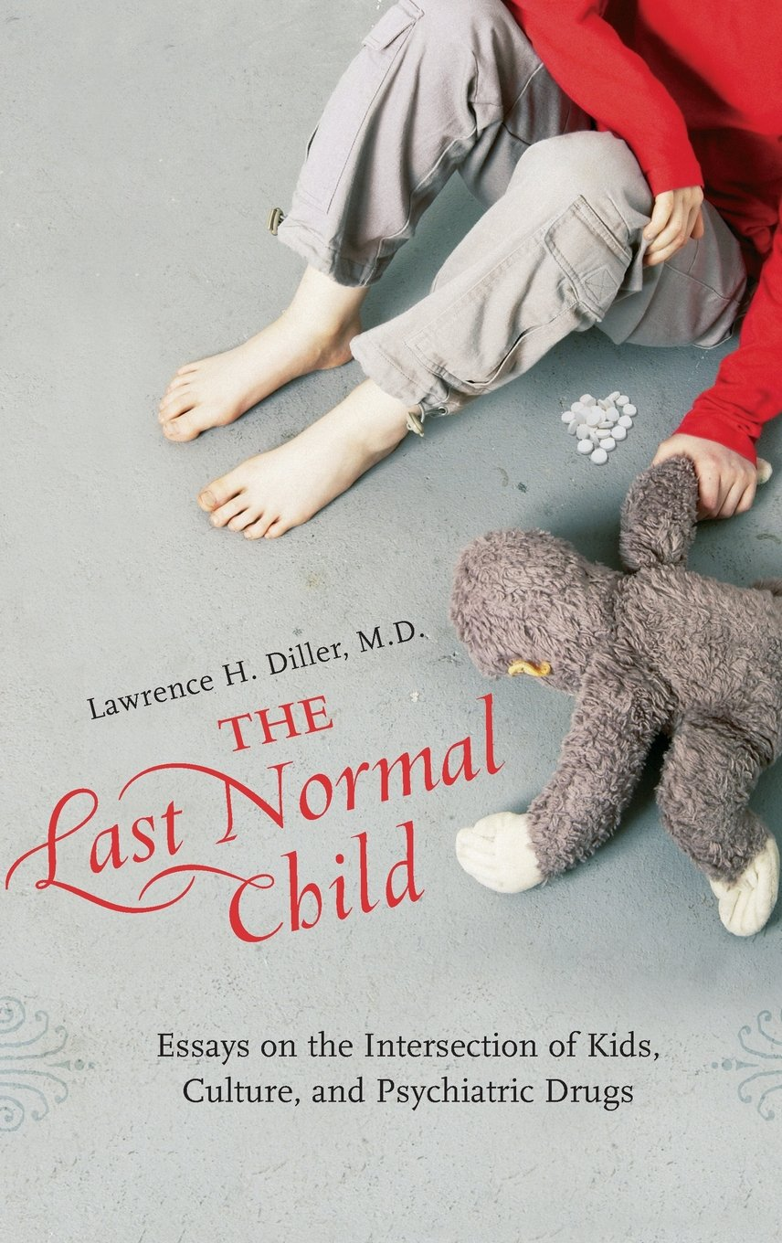 the last normal child essays on the intersection of kids culture  the last normal child essays on the intersection of kids culture and psychiatric drugs childhood in america lawrence h diller m d 9780275990961
