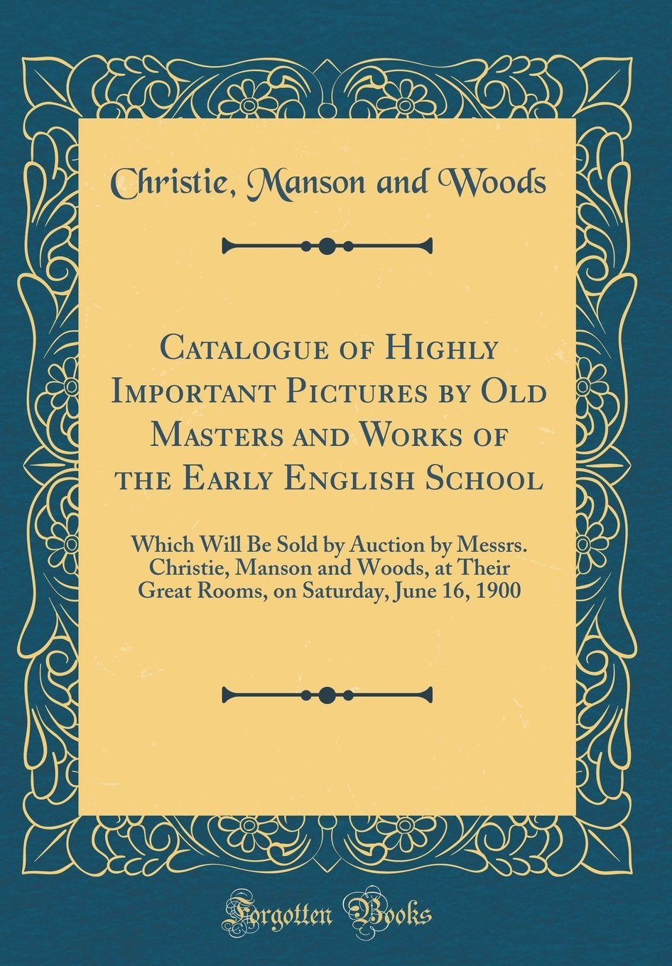 Catalogue of Highly Important Pictures by Old Masters and Works of the Early English School: Which Will Be Sold by Auction by Messrs. Christie, Manson ... on Saturday, June 16, 1900 (Classic Reprint) pdf