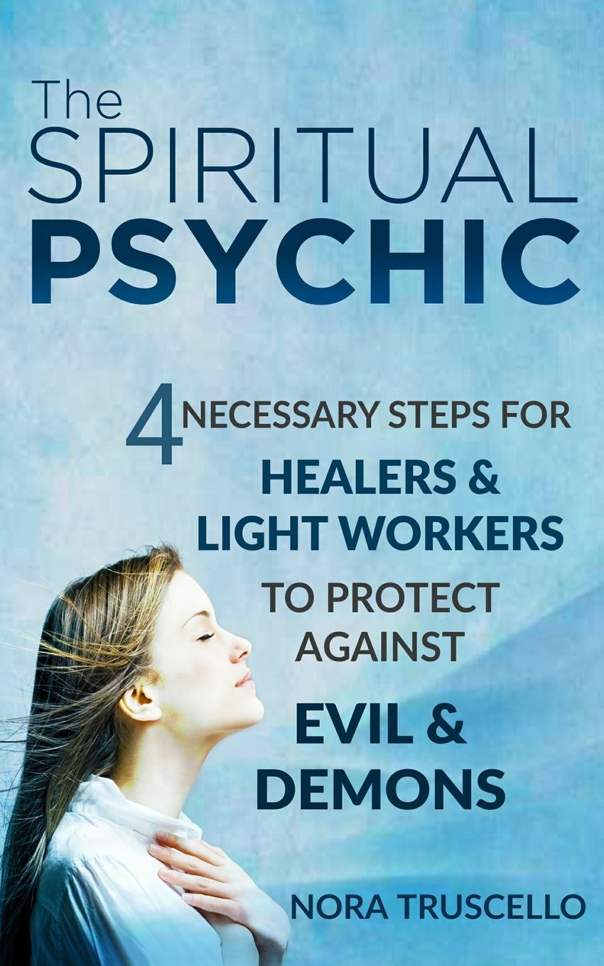 Download The Spiritual Psychic: 4 Necessary Steps for Healers & Light Workers to Protect Against Evil & Demons pdf epub