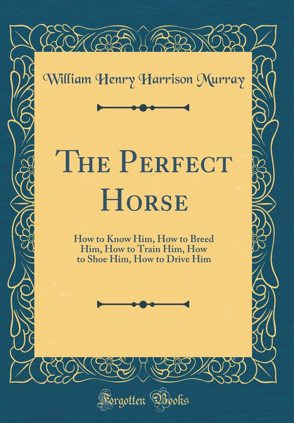 The Perfect Horse: How to Know Him, How to Breed Him, How to Train Him, How to Shoe Him, How to Drive Him (Classic Reprint) pdf