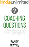 Coaching Questions: 101 Coaching Questions for the Coach and the Coaching Client for an Empowering Coaching Session