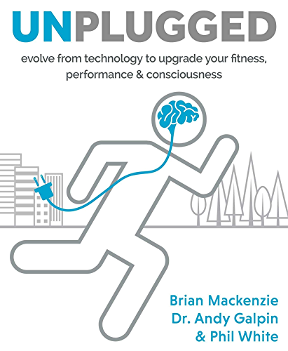 Unplugged: Evolve from technology to upgrade your fitness; performance & consciousness