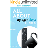 ALL ABOUT ALEXA ON AMAZON FIRE TV: Discover All Things Alexa Can Do For You - Free Your Life With Alexa! (English Edition)