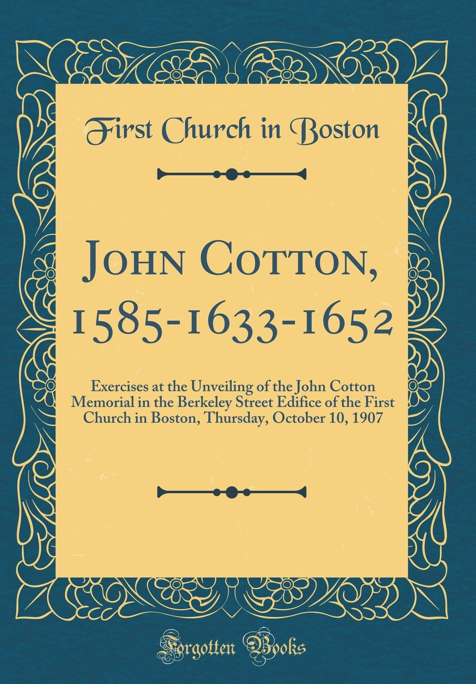 John Cotton, 1585-1633-1652: Exercises at the Unveiling of the John Cotton Memorial in the Berkeley Street Edifice of the First Church in Boston, Thursday, October 10, 1907 (Classic Reprint) PDF