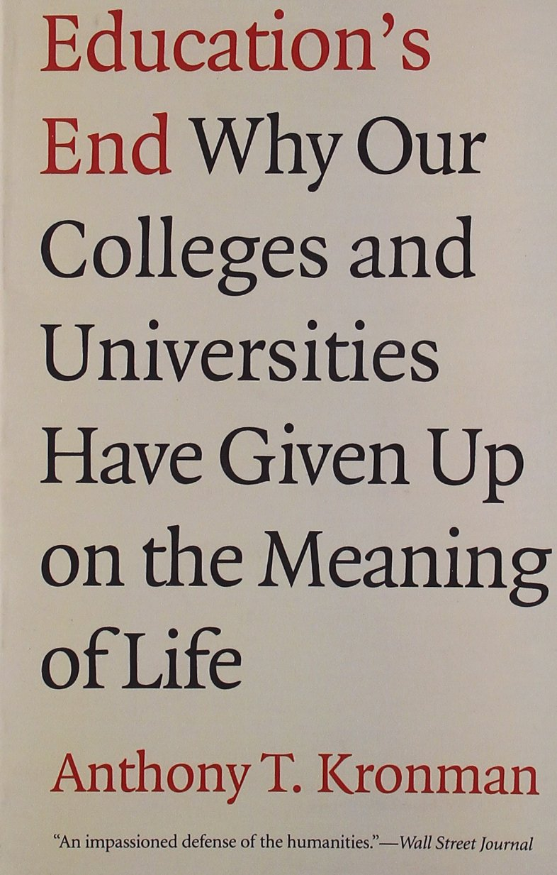 education s end why our colleges and universities have given up education s end why our colleges and universities have given up on the meaning of life anthony t kronman 9780300143140 com books