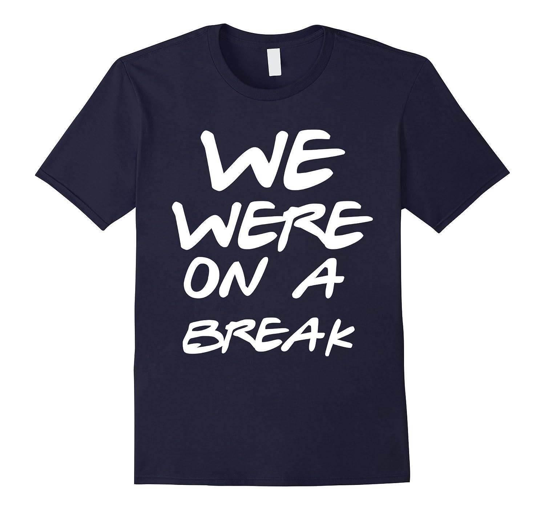 WE WERE ON A BREAK T-SHIRT-T-Shirt