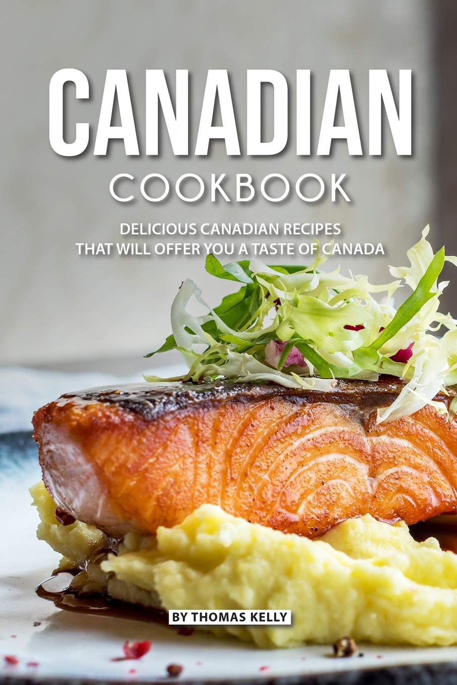 Canadian Cookbook Delicious Canadian Recipes That Will Offer You A Taste Of Canada Kelly Thomas 9781795733168 Books Amazon Ca