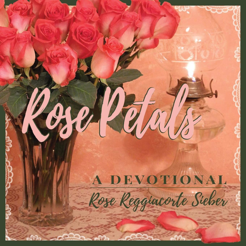 ROSE PETALS: A Devotional: Rose Reggiacorte Sieber, Hans Sieber