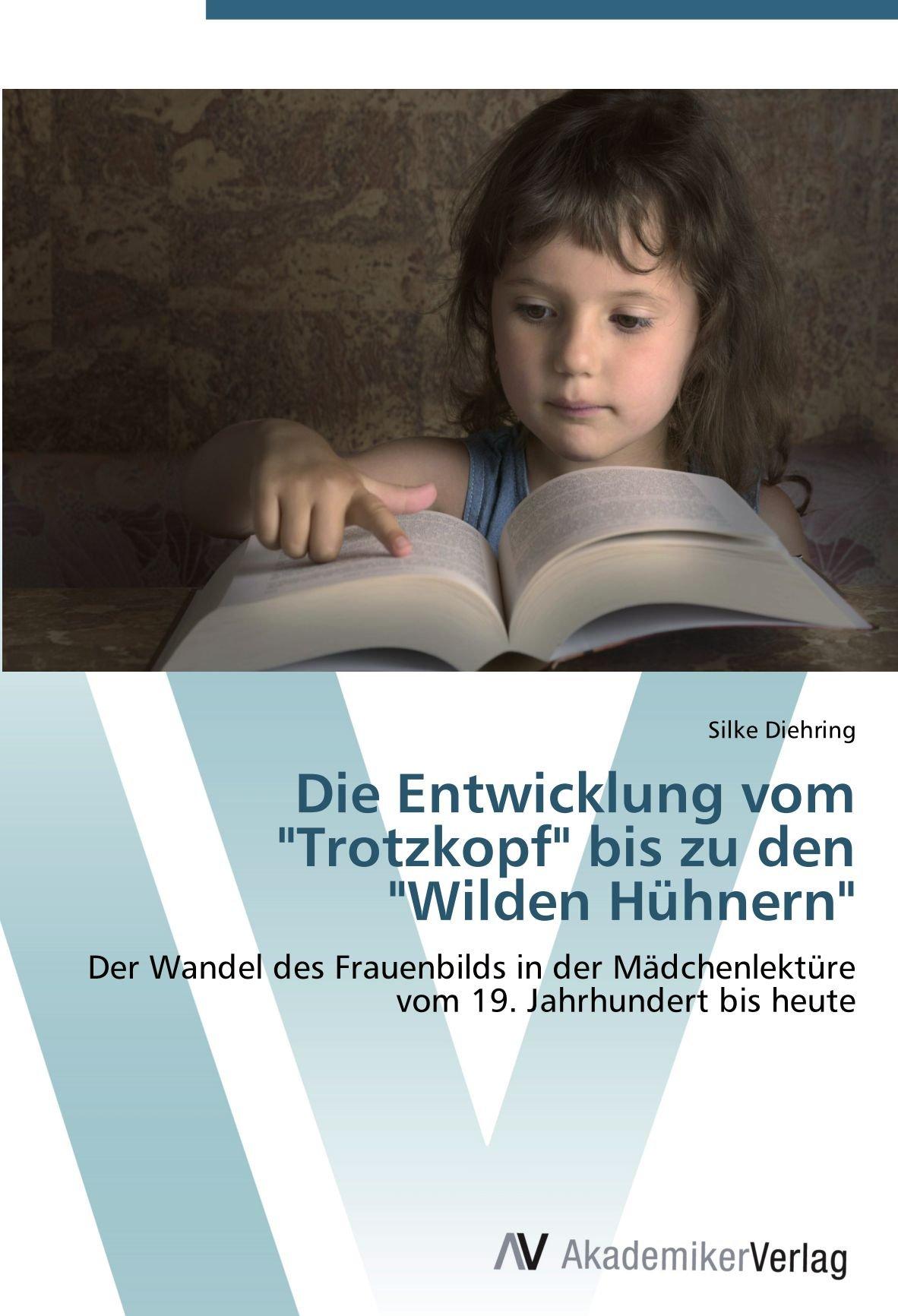 """Read Online Die Entwicklung vom """"Trotzkopf"""" bis zu den """"Wilden Hühnern"""": Der Wandel des Frauenbilds in der Mädchenlektüre vom 19. Jahrhundert bis heute (German Edition) PDF"""
