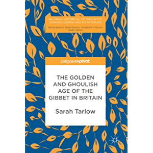 The Golden and Ghoulish Age of the Gibbet in Britain (Palgrave Historical Studies in the Criminal Corpse and its…