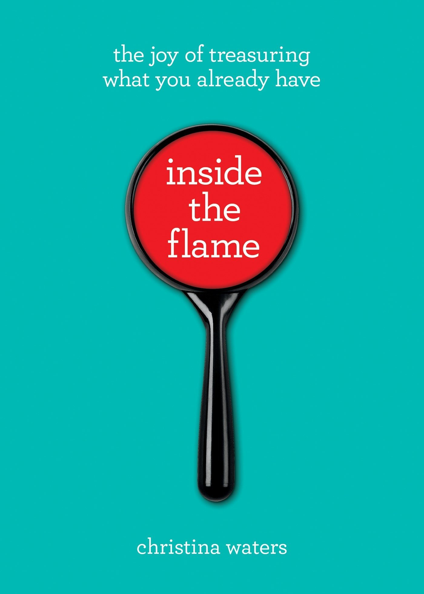 Inside the Flame: The Joy of Treasuring What You Already Have ...