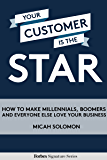 Your Customer Is The Star: How To Make Millennials, Boomers And Everyone Else Love Your Business