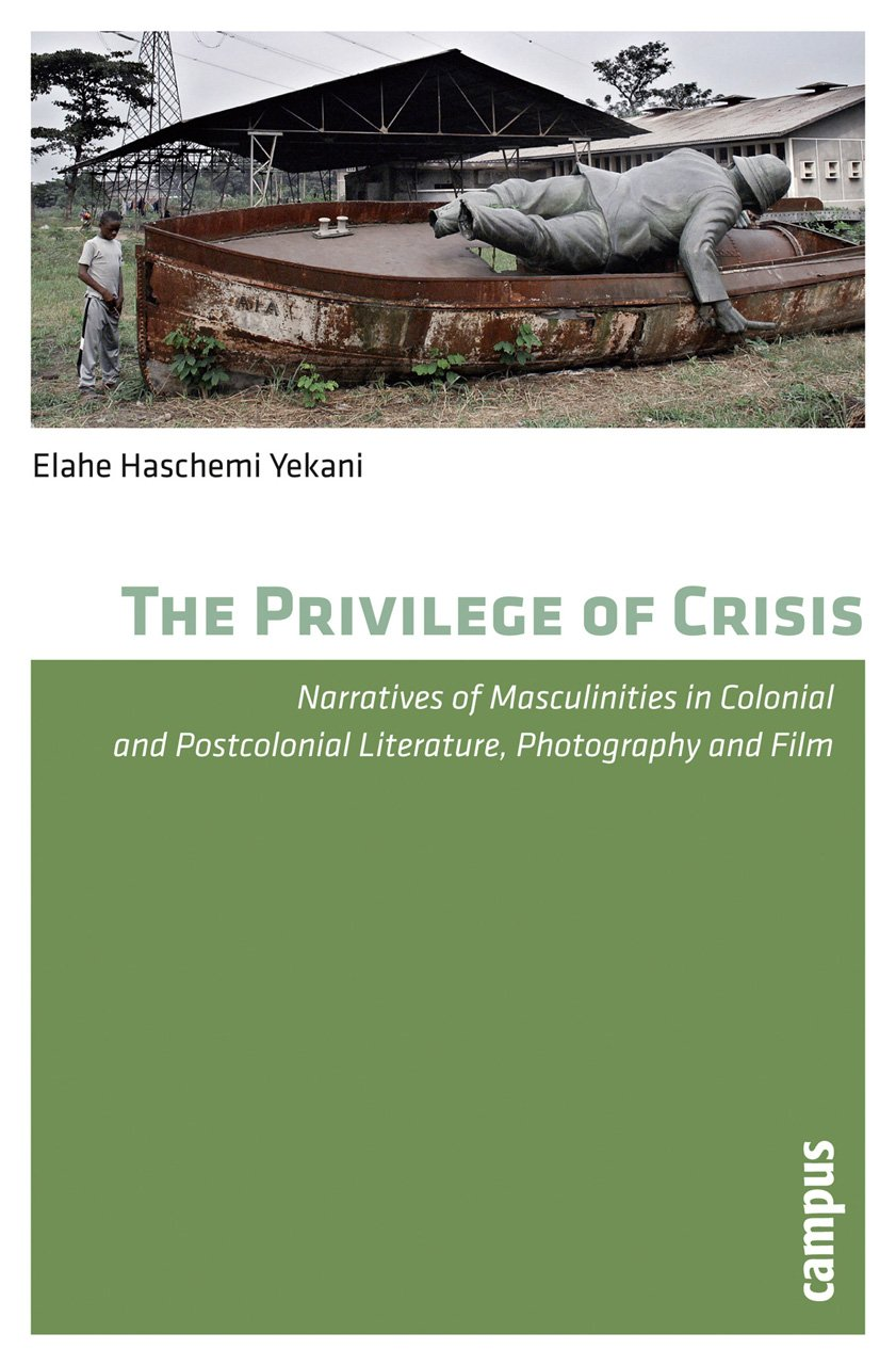 Download The Privilege of Crisis: Narratives of Masculinities in Colonial and Postcolonial Literature, Photography, and Film pdf