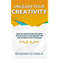 Unleash Your Creativity: How to inspire endless ideas effortlessly and find better solutions to any problem (English…