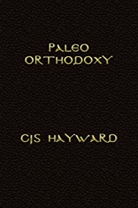 Paleo Orthodoxy: The Paleo Diet and Lifestyle and Orthodox Christian Spirituality, the Luddite's Guide to Technology, and Strength for Hard Times (The Collected Works of CJS Hayward)