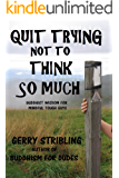 Quit Trying not to Think so Much: Buddhist Wisdom for Mindful Tough Guys