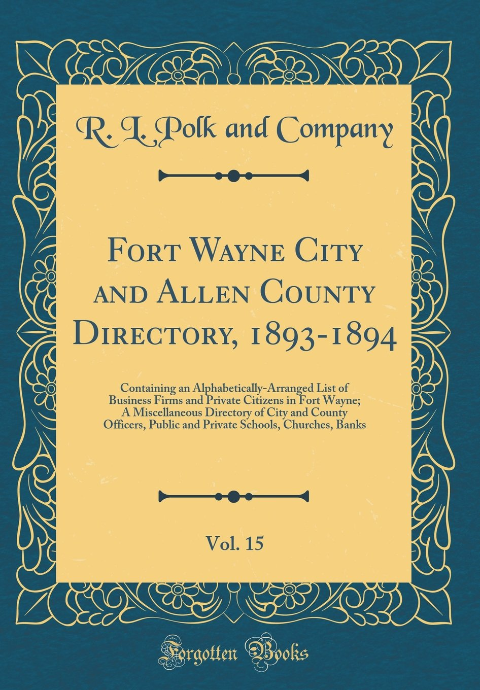 Download Fort Wayne City and Allen County Directory, 1893-1894, Vol. 15: Containing an Alphabetically-Arranged List of Business Firms and Private Citizens in ... Public and Private Schools, Churches, B PDF
