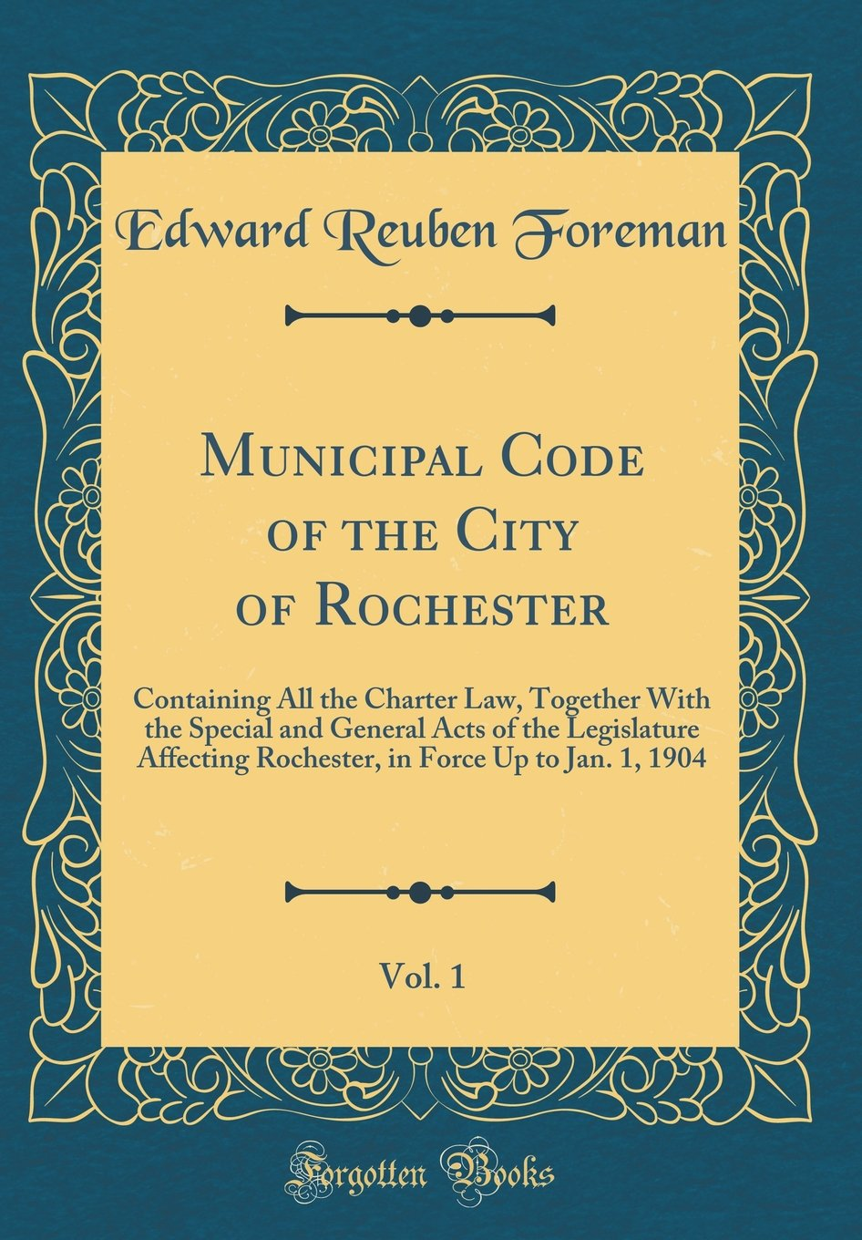 Read Online Municipal Code of the City of Rochester, Vol. 1: Containing All the Charter Law, Together With the Special and General Acts of the Legislature ... in Force Up to Jan. 1, 1904 (Classic Reprint) PDF