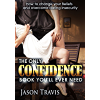 The Only Confidence Book You'll Ever Need: How to Change your Beliefs and Overcome Dating Insecurity (English Edition)
