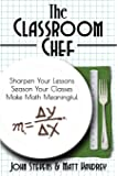 The Classroom Chef: Sharpen Your Lessons, Season Your Classes, Make Math Meaningful