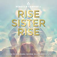 Rise Sister Rise: A Guide to Unleashing the Wise, Wild Woman Within