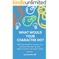 WHAT WOULD YOUR CHARACTER DO? Writing Prompts to Help You Destroy Writer's Block, Write Faster, and Write More