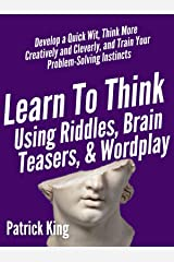 Learn to Think Using Riddles, Brain Teasers, and Wordplay: Develop a Quick Wit, Think More Creatively and Cleverly, and Train your Problem-Solving instincts Kindle Edition
