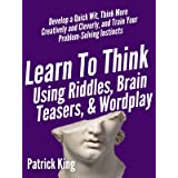 Learn to Think Using Riddles, Brain Teasers, and Wordplay: Develop a Quick Wit, Think More Creatively and Cleverly, and Train