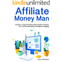 Affiliate Money Man: Earning a Living Promoting Other People's Products via YouTube Marketing and Beginner Blogging