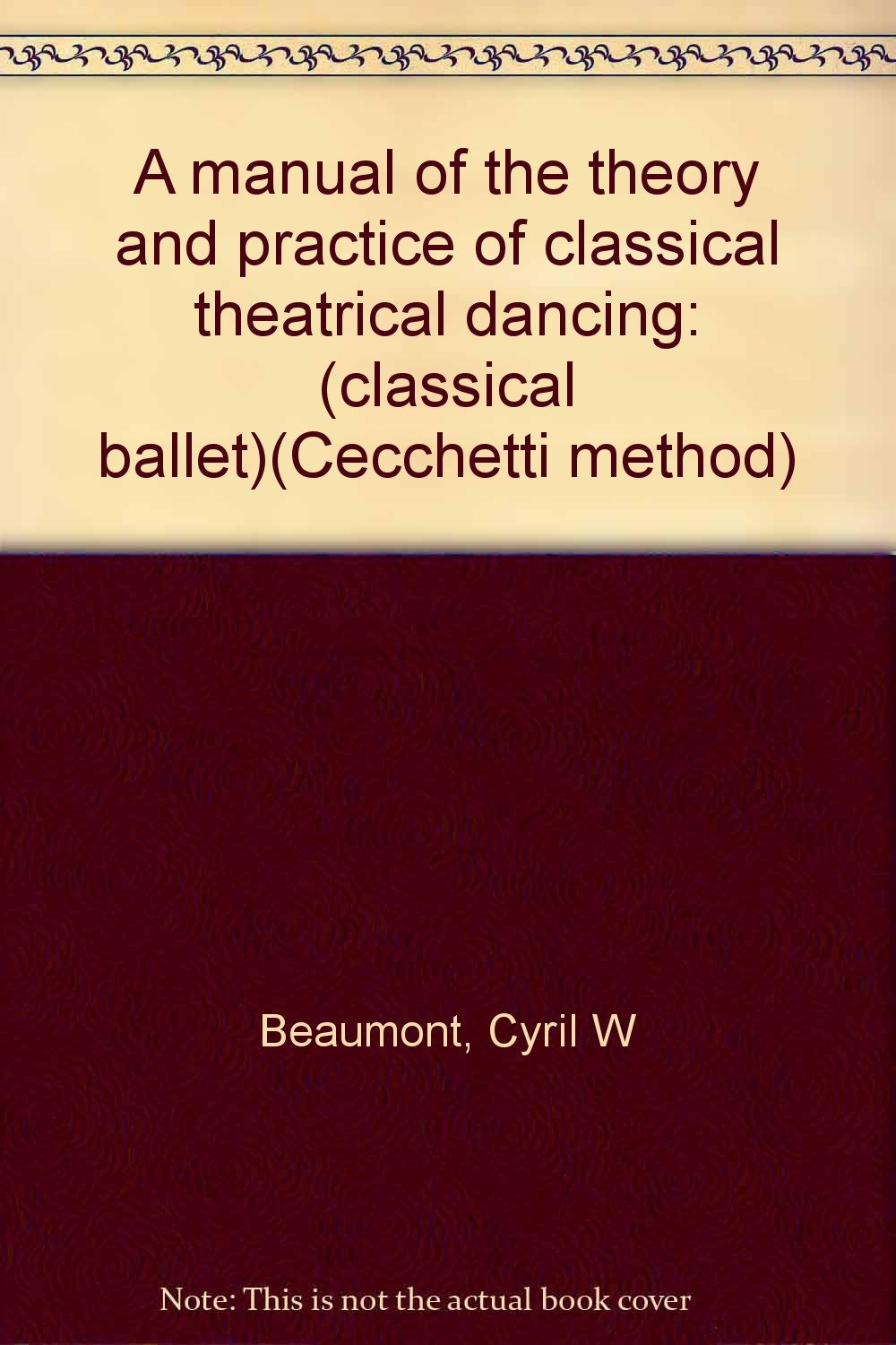 A manual of the theory and practice of classical theatrical dancing: (classical  ballet)(Cecchetti method): Cyril W Beaumont: Amazon.com: Books