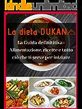 La dieta DUKAN La guida definitiva : alimentazione, ricette e tutto ciò che ti serve per iniziare