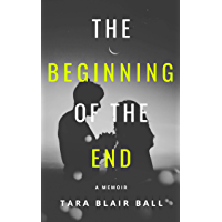 The Beginning of the End:  A memoir about a broken relationship, addiction, and human frailty (English Edition)