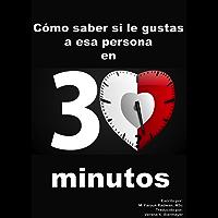 Cómo saber si le gustas a esa persona en 30 minutos: Basado en Lenguaje Corporal, Psicología de la Atracción y Estudios de Casos Reales