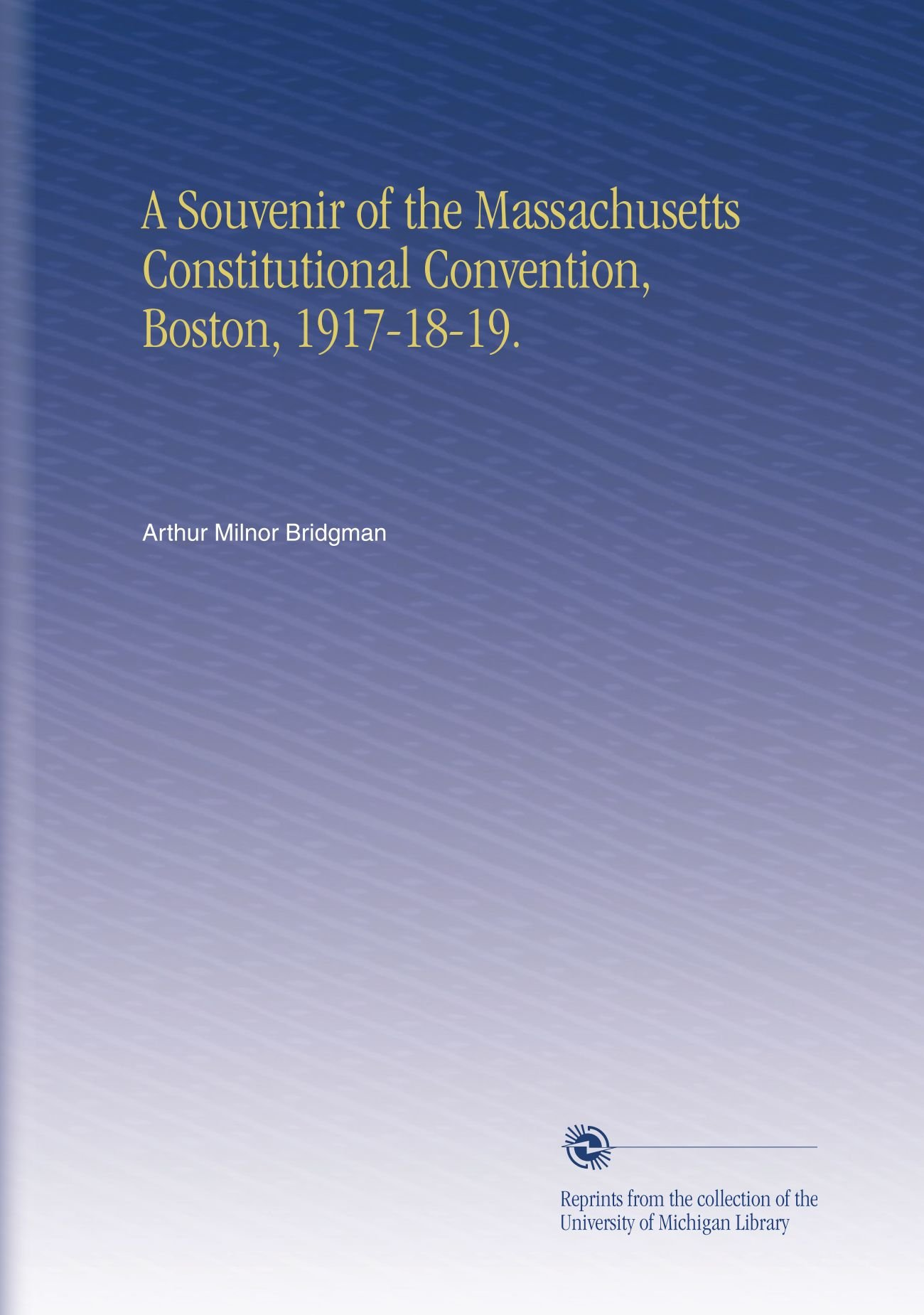 A Souvenir of the Massachusetts Constitutional Convention, Boston, 1917-18-19. PDF
