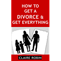 How to Get a Divorce & Get Everything: Rules for Successful Separation, Make the Right Decisions, & Build a Perfect Future (English Edition)