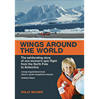 Wings Around the World: The Exhilarating Story of One Woman's Epic Flight From the North Pole to Antarctica