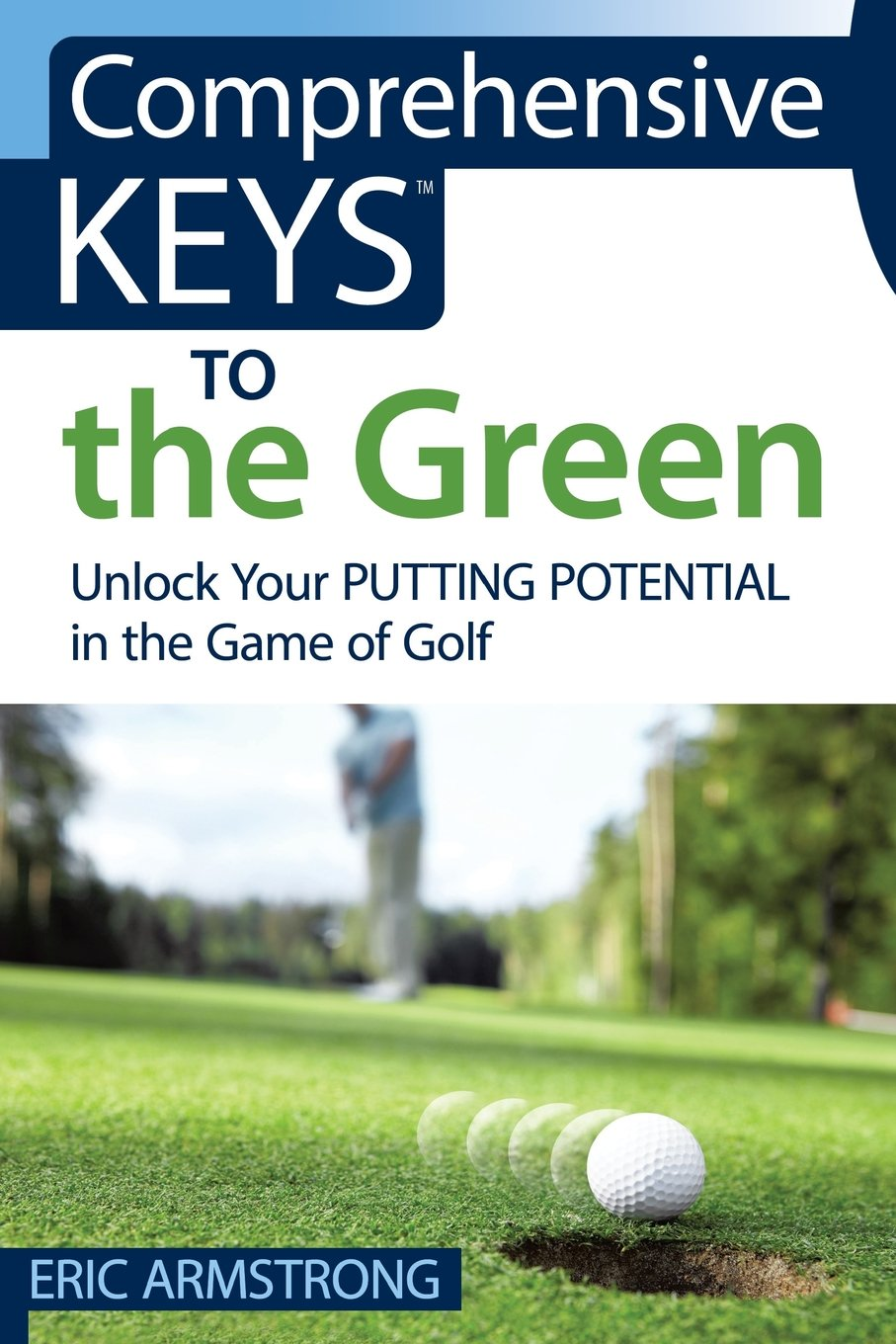 Comprehensive Keys to the Green: Unlock Your Putting Potential in the Game  of Golf: Eric Armstrong: 9780997240009: Amazon.com: Books
