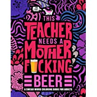 This Teacher Needs a Mother F*cking Beer: A Swear Word Coloring Book for Adults: A Funny Adult Coloring Book for…
