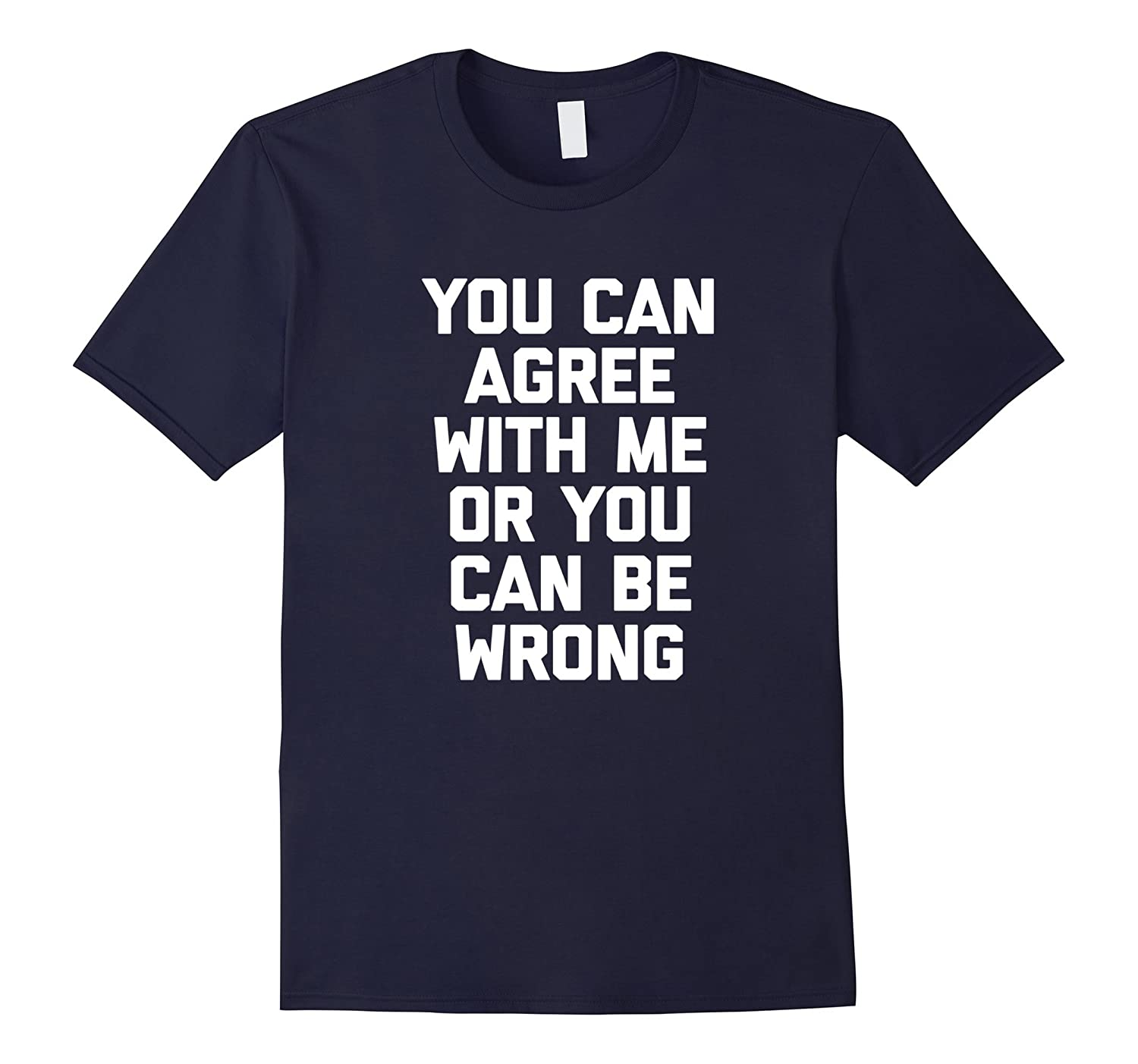 You Can Agree With Me Or You Can Be Wrong T-Shirt funny tee-PL