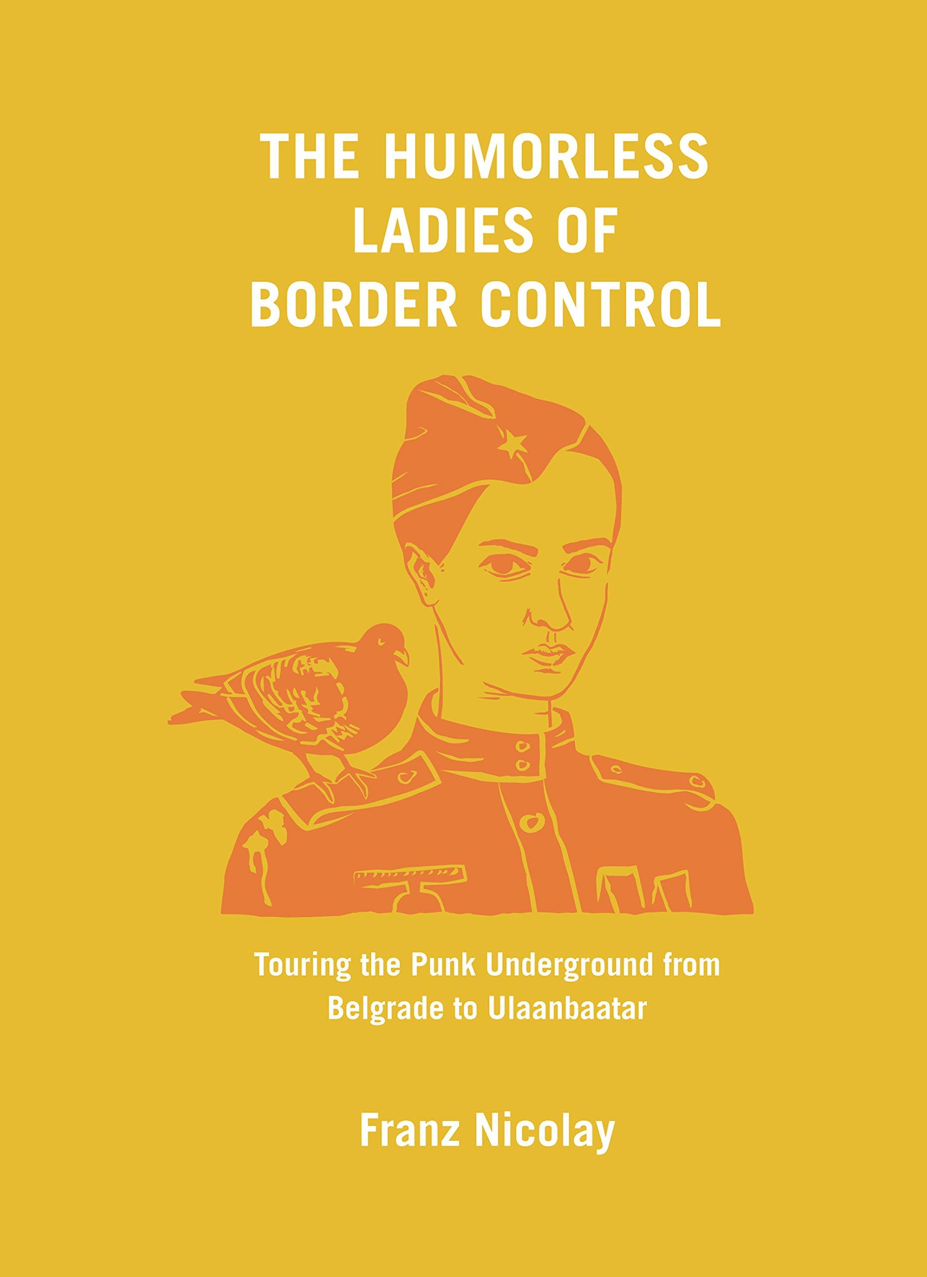 The Humorless Ladies of Border Control: Touring the Punk Underground from  Belgrade to Ulaanbaatar: Nicolay, Franz: 9781620971796: Amazon.com: Books