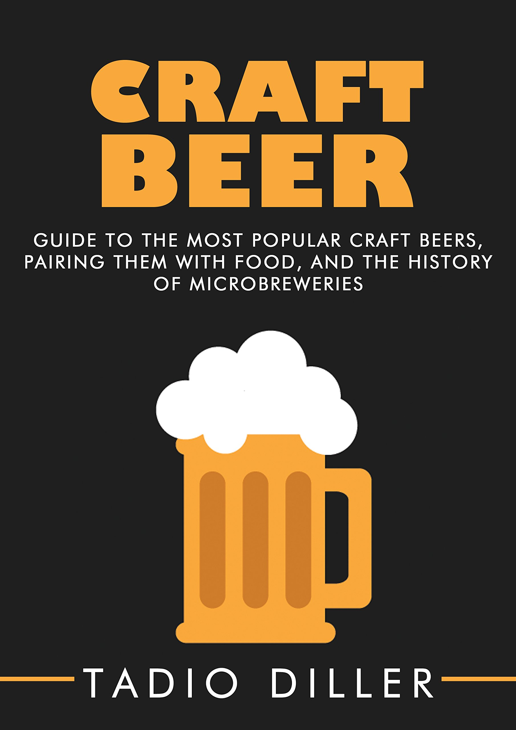 Craft Beer: Guide to the Most Popular Craft Beers Pairing Them with Food and the History of Microbreweries (Worlds Most Loved Drinks Book 7) (English Edition)