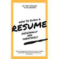 How to Build a Resume Originally and Creatively: Practical guide, by a TEDx Speaker, to write a simple and differentiating CV that lands you job interviews! (English Edition)