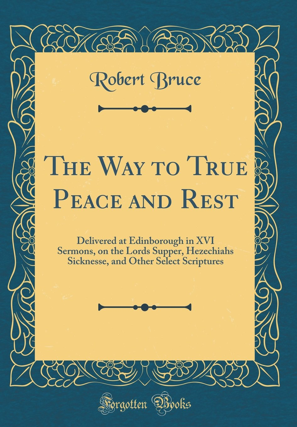 Download The Way to True Peace and Rest: Delivered at Edinborough in XVI Sermons, on the Lords Supper, Hezechiahs Sicknesse, and Other Select Scriptures (Classic Reprint) pdf epub