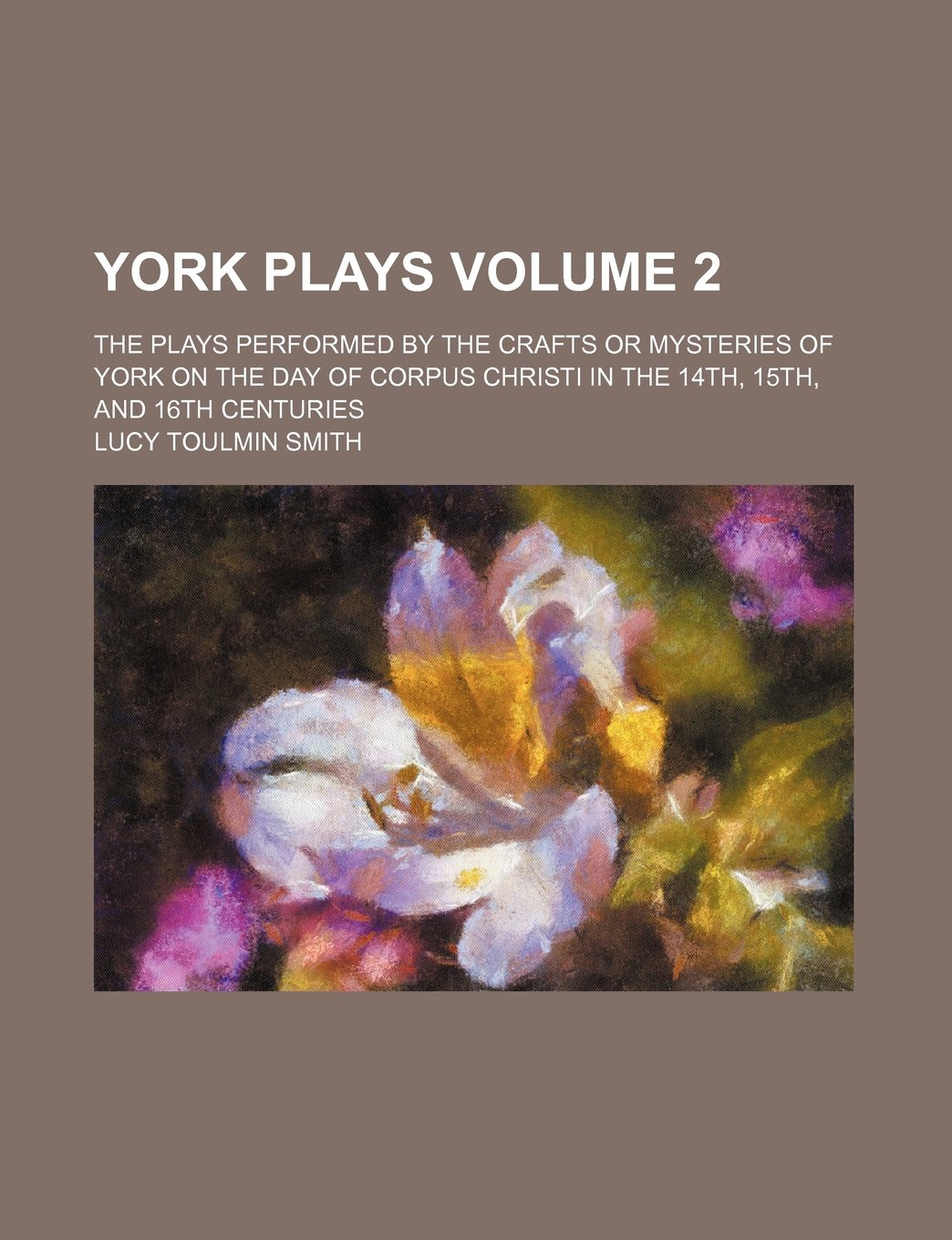 Read Online York plays Volume 2 ; the plays performed by the crafts or mysteries of York on the day of Corpus Christi in the 14th, 15th, and 16th centuries ebook