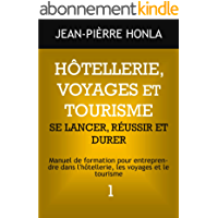 HÔTELLERIE, VOYAGES ET TOURISME - SE LANCER, RÉUSSIR ET DURER: Manuel de formation pour entreprendre dans l'hôtellerie, les voyages et le tourisme (Volume t. 1)