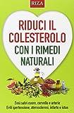 Riduci il colesterolo con i rimedi naturali. Così salvi il cuore, cervello e arterie. Eviti ipertensione, aterosclerosi, infarto e ictus