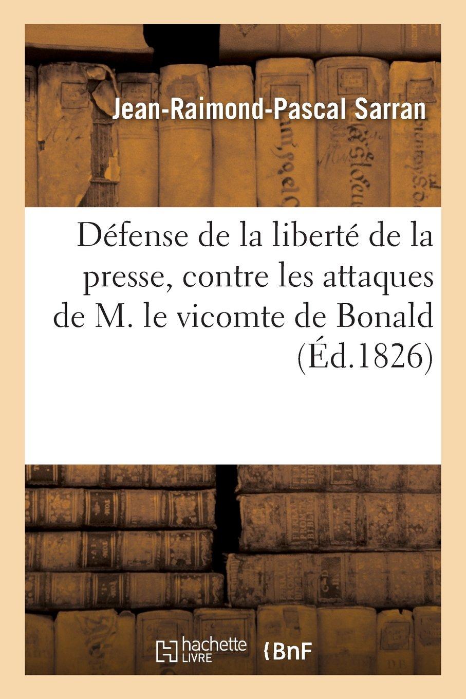 Défense de la liberté de la presse, contre les attaques de M. le vicomte de Bonald Broché – 1 juillet 2013 Jean-Raimond-Pascal Sarran Hachette Livre BNF 2012465935 POLITICAL SCIENCE / General