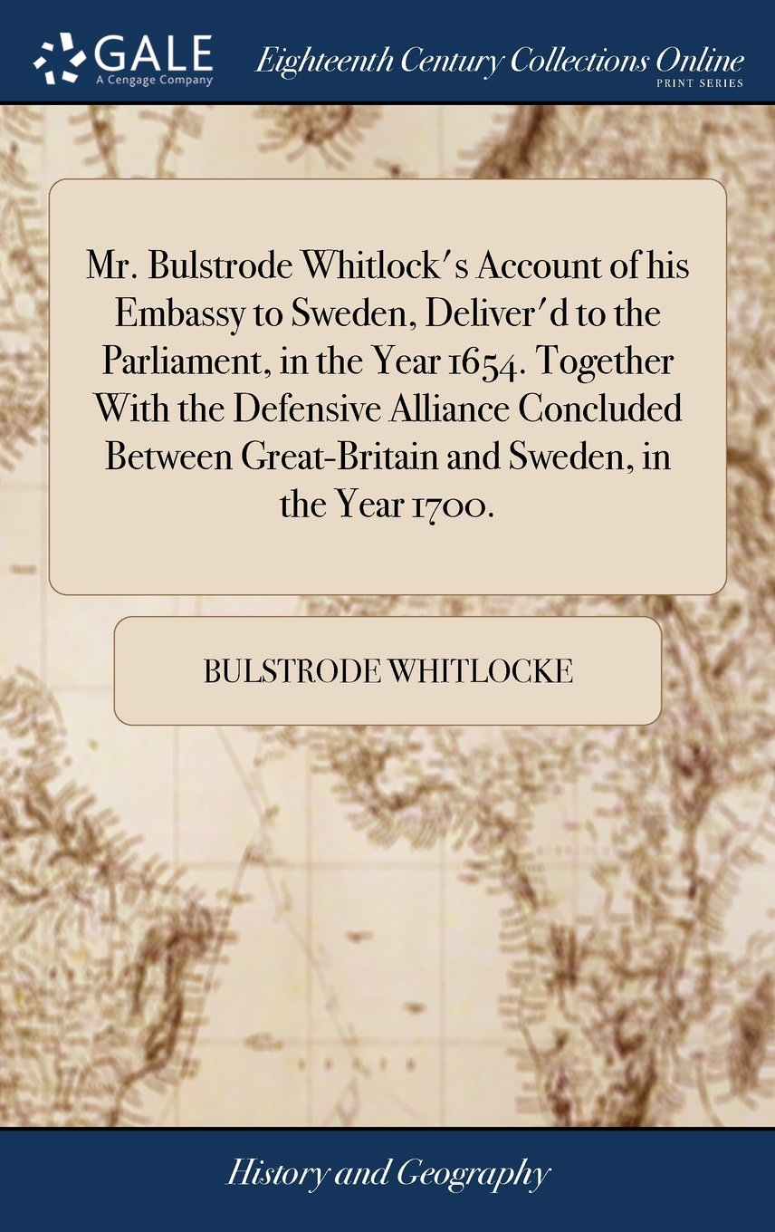 Read Online Mr. Bulstrode Whitlock's Account of His Embassy to Sweden, Deliver'd to the Parliament, in the Year 1654. Together with the Defensive Alliance ... Great-Britain and Sweden, in the Year 1700. pdf epub