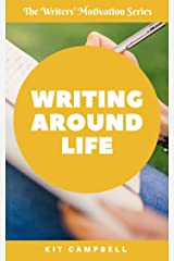 Writing Around Life: A Quick, Easy Guide to Finding Writing Time Around Your Other Responsibilities (The Writers' Motivation Series) Kindle Edition