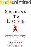 Nothing to Lose: Using Curiosity to Destroy Hesitation, Procrastination and Limiting Beliefs (The 3X Confidence Series Book 1)